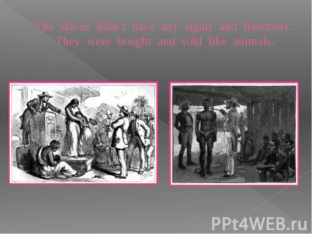 The slaves didn't have any rights and freedoms. They were bought and sold like animals.