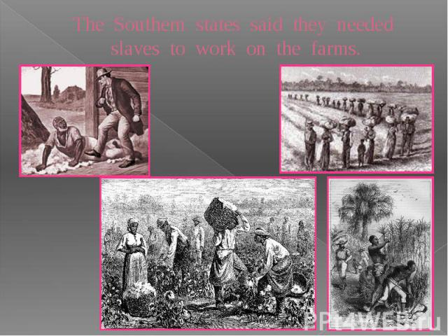 The Southern states said they needed slaves to work on the farms.