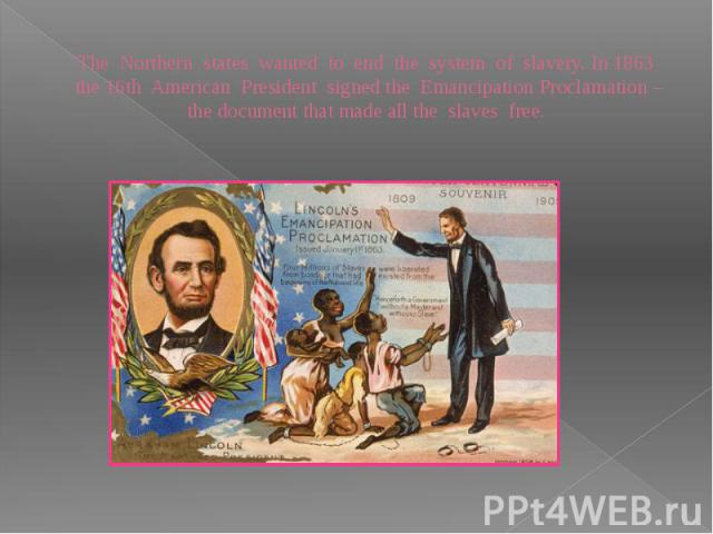 The Northern states wanted to end the system of slavery. In 1863 the 16th American President signed the Emancipation Proclamation – the document that made all the slaves free.