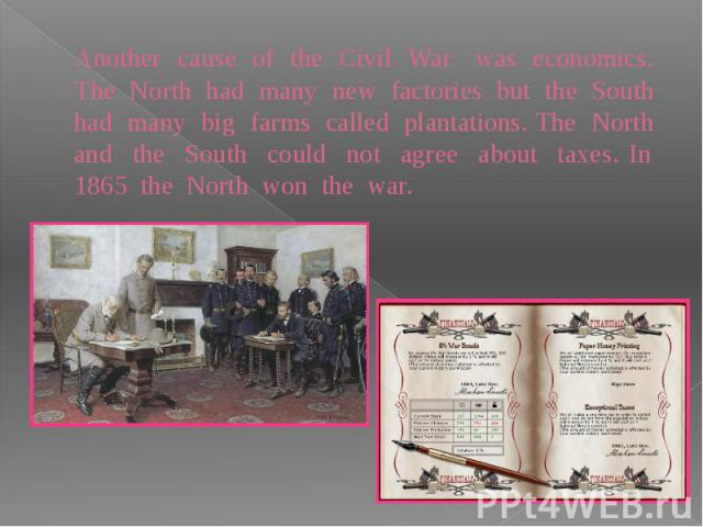 Another cause of the Civil War was economics. The North had many new factories but the South had many big farms called plantations. The North and the South could not agree about taxes. In 1865 the North won the war.