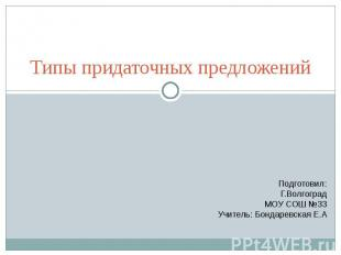 Типы придаточных предложений Подготовил:Г.ВолгоградМОУ СОШ №33Учитель: Бондаревс