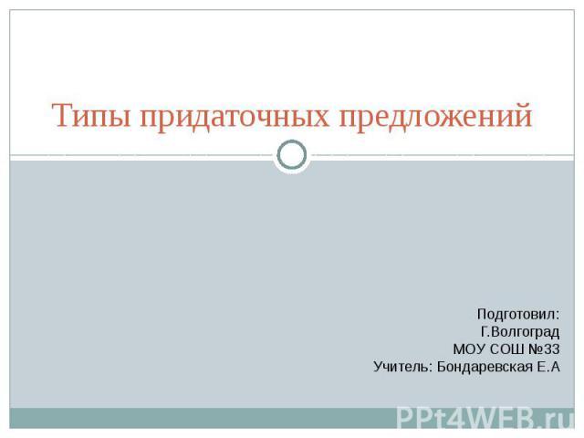 Типы придаточных предложений Подготовил:Г.ВолгоградМОУ СОШ №33Учитель: Бондаревская Е.А