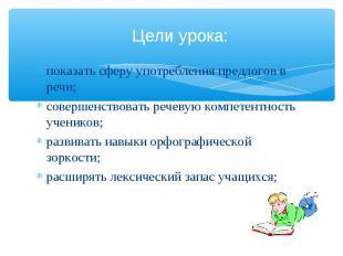 Цели урока: показать сферу употребления предлогов в речи;совершенствовать речеву