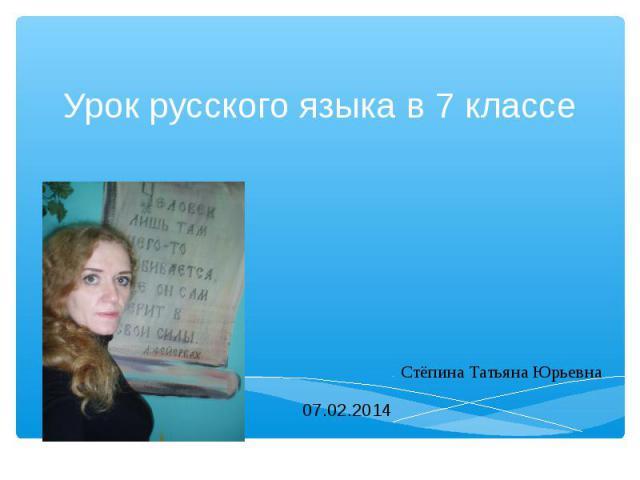 Урок русского языка в 7 классе Стёпина Татьяна Юрьевна 07.02.2014