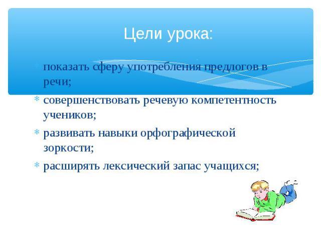 Цели урока: показать сферу употребления предлогов в речи;совершенствовать речевую компетентность учеников;развивать навыки орфографической зоркости;расширять лексический запас учащихся;