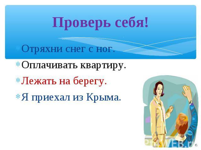 Проверь себя! Отряхни снег с ног.Оплачивать квартиру.Лежать на берегу.Я приехал из Крыма.