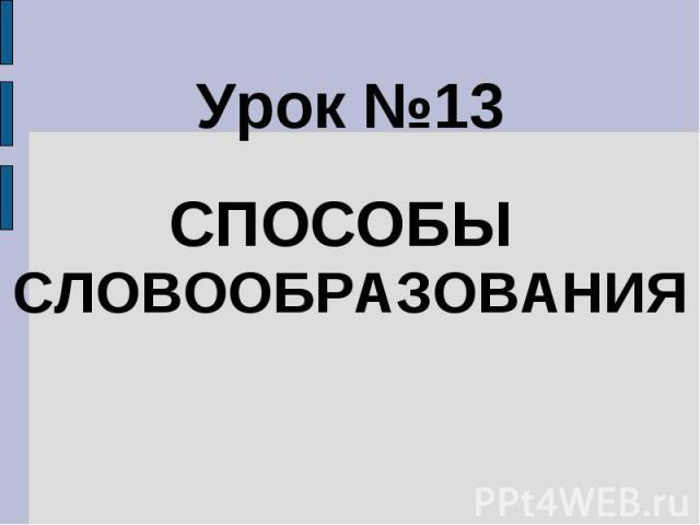 Урок №13СПОСОБЫ СЛОВООБРАЗОВАНИЯ