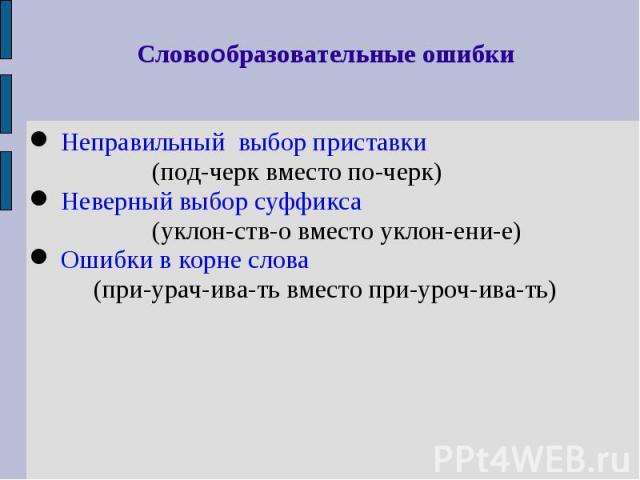 Словообразовательные ошибки Неправильный выбор приставки (под-черк вместо по-черк) Неверный выбор суффикса (уклон-ств-о вместо уклон-ени-е) Ошибки в корне слова (при-урач-ива-ть вместо при-уроч-ива-ть)