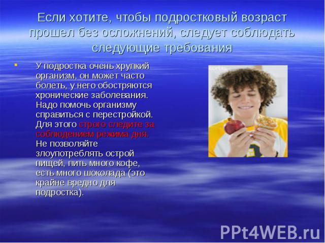 Если хотите, чтобы подростковый возраст прошел без осложнений, следует соблюдать следующие требования У подростка очень хрупкий организм, он может часто болеть, у него обостряются хронические заболевания. Надо помочь организму справиться с перестрой…