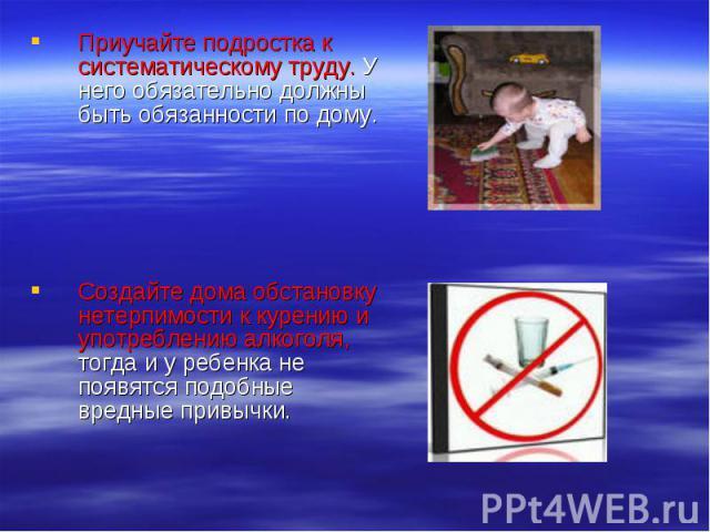 Приучайте подростка к систематическому труду. У него обязательно должны быть обязанности по дому.Создайте дома обстановку нетерпимости к курению и употреблению алкоголя, тогда и у ребенка не появятся подобные вредные привычки.