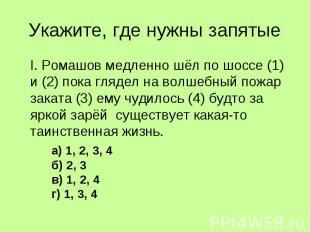 Укажите, где нужны запятые I. Ромашов медленно шёл по шоссе (1) и (2) пока гляде