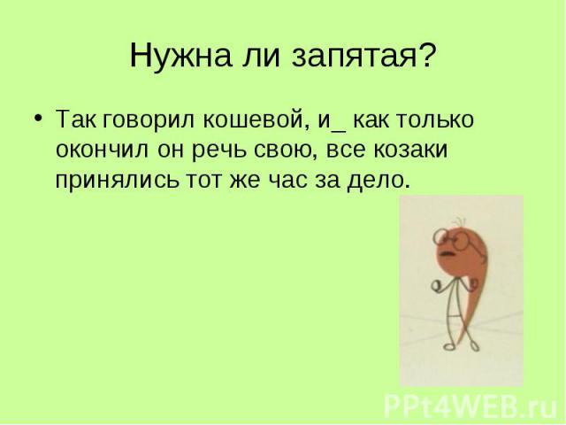 Нужна ли запятая? Так говорил кошевой, и_как только окончил он речь свою, все козаки принялись тот же час за дело.