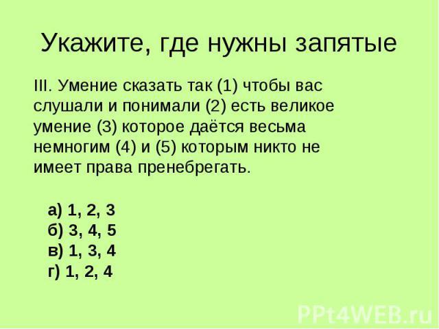 Укажите, где нужны запятые III. Умение сказать так (1) чтобы вас слушали и понимали (2) есть великое умение (3) которое даётся весьма немногим (4) и (5) которым никто не имеет права пренебрегать.