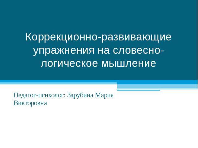 Коррекционно-развивающие упражнения на словесно-логическое мышление Педагог-психолог: Зарубина Мария Викторовна