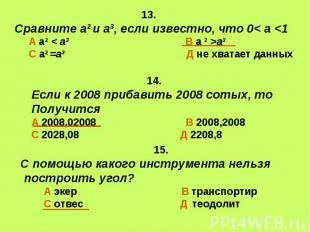 13. Сравните а2 и а3, если известно, что 0< а а3 С а2 =а3 Д не хватает данных 14