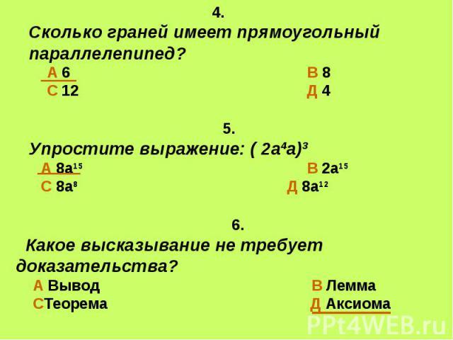 4. Сколько граней имеет прямоугольный параллелепипед? А 6 В 8 С 12 Д 4 5. Упростите выражение: ( 2а4а)3 А 8а15 В 2а15 С 8а8 Д 8а12 6. Какое высказывание не требует доказательства? А Вывод В Лемма СТеорема Д Аксиома