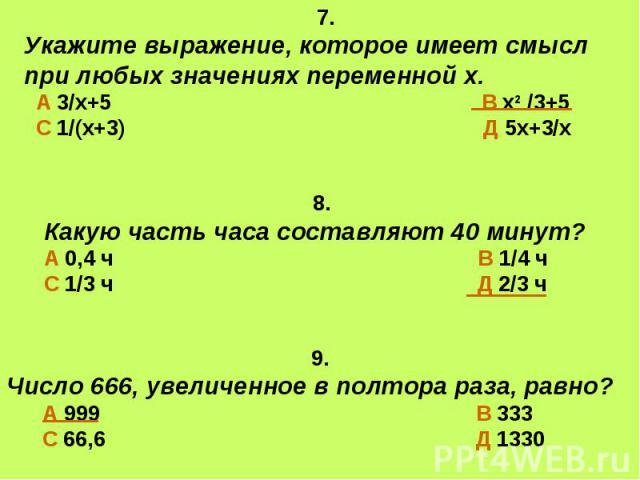 7. Укажите выражение, которое имеет смысл при любых значениях переменной х. А 3/х+5 В х2 /3+5 С 1/(х+3) Д 5х+3/х 8.Какую часть часа составляют 40 минут?А 0,4 ч В 1/4 чС 1/3 ч Д 2/3 ч 9.Число 666, увеличенное в полтора раза, равно? А 999 В 333 С 66,6…
