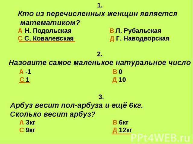 1.Кто из перечисленных женщин является математиком?А Н. Подольская В Л. РубальскаяС С. Ковалевская Д Г. Наводворская 2.Назовите самое маленькое натуральное число А -1 В 0 С 1 Д 10 3.Арбуз весит пол-арбуза и ещё 6кг. Сколько весит арбуз? А 3кг В 6кг …