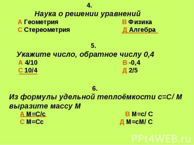 4. Наука о решении уравненийА Геометрия В ФизикаС Стереометрия Д Алгебра 5.Укажите число, обратное числу 0,4 А 4/10 В -0,4 С 10/4 Д 2/5 6.Из формулы удельной теплоёмкости с=С/ М выразите массу М А М=С/с В М=с/ С С М=Сс Д М=сМ/ С
