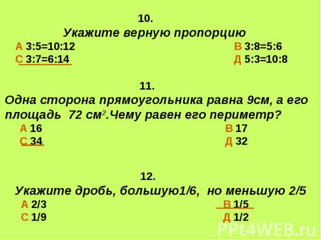 10. Укажите верную пропорциюА 3:5=10:12 В 3:8=5:6С 3:7=6:14 Д 5:3=10:8 11.Одна сторона прямоугольника равна 9см, а его площадь 72 см2.Чему равен его периметр? А 16 В 17 С 34 Д 32 12.Укажите дробь, большую1/6, но меньшую 2/5 А 2/3 В 1/5 С 1/9 Д 1/2
