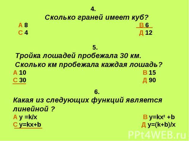 4. Сколько граней имеет куб?А 8 В 6С 4 Д 12 5. Тройка лошадей пробежала 30 км. Сколько км пробежала каждая лошадь?А 10 В 15С 30 Д 90 6.Какая из следующих функций является линейной ?А у =k/x В у=kx2 +bС у=kx+b Д у=(k+b)/х