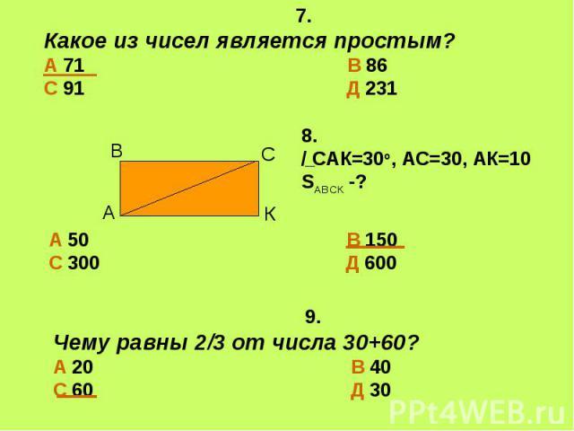 7.Какое из чисел является простым?А 71 В 86С 91 Д 2318./ САК=30о, АС=30, АК=10SАВСК -? 9.Чему равны 2/3 от числа 30+60?А 20 В 40С 60 Д 30