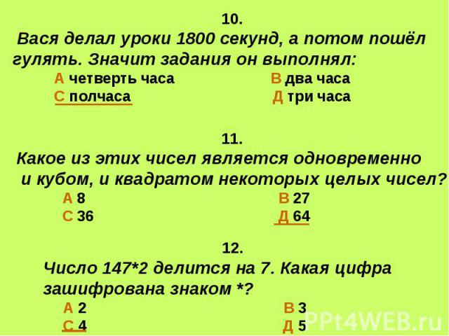 10. Вася делал уроки 1800 секунд, а потом пошёл гулять. Значит задания он выполнял: А четверть часа В два часа С полчаса Д три часа 11.Какое из этих чисел является одновременно и кубом, и квадратом некоторых целых чисел? А 8 В 27 С 36 Д 64 12. Число…