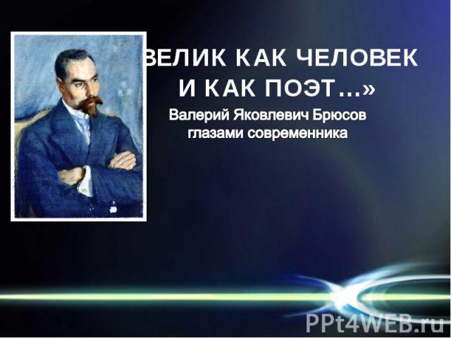 «ВЕЛИК КАК ЧЕЛОВЕК И КАК ПОЭТ…» Валерий Яковлевич Брюсовглазами современника