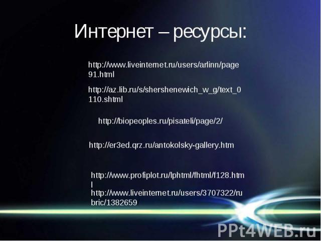 Интернет – ресурсы: http://www.liveinternet.ru/users/arlinn/page91.htmlhttp://az.lib.ru/s/shershenewich_w_g/text_0110.shtmlhttp://biopeoples.ru/pisateli/page/2/http://er3ed.qrz.ru/antokolsky-gallery.htmhttp://www.profiplot.ru/lphtml/fhtml/f128.htmlh…