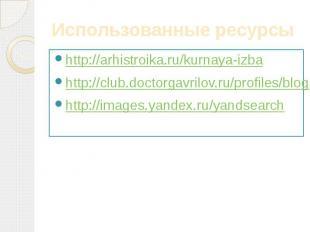 Использованные ресурсы http://arhistroika.ru/kurnaya-izbahttp://club.doctorgavri