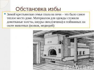 Обстановка избы Зимой крестьянская семья спала на печи – это было самое теплое м