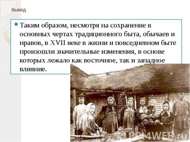 Вывод Таким образом, несмотря на сохранение в основных чертах традиционного быта, обычаев и нравов, в XVII веке в жизни и повседневном быте произошли значительные изменения, в основе которых лежало как восточное, так и западное влияние.