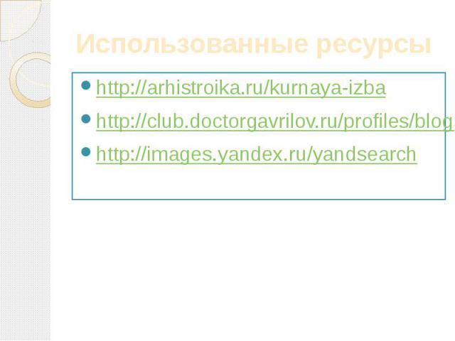 Использованные ресурсы http://arhistroika.ru/kurnaya-izbahttp://club.doctorgavrilov.ru/profiles/blogs/6459150:BlogPost:268809http://images.yandex.ru/yandsearch