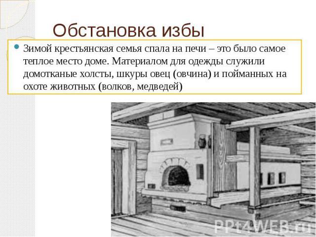 Обстановка избы Зимой крестьянская семья спала на печи – это было самое теплое место доме. Материалом для одежды служили домотканые холсты, шкуры овец (овчина) и пойманных на охоте животных (волков, медведей)