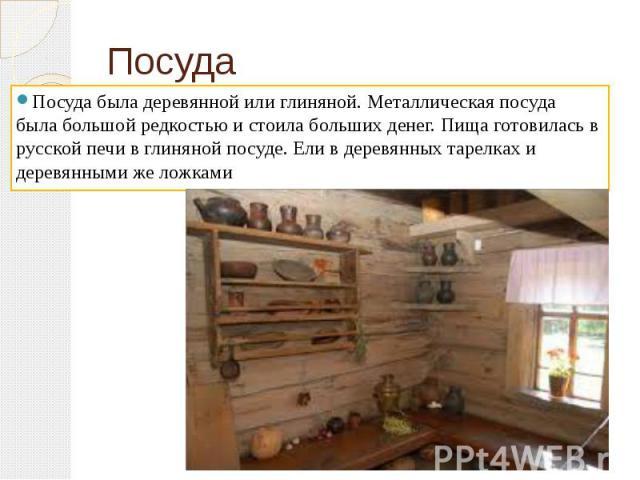 Посуда Посуда была деревянной или глиняной. Металлическая посуда была большой редкостью и стоила больших денег. Пища готовилась в русской печи в глиняной посуде. Ели в деревянных тарелках и деревянными же ложками
