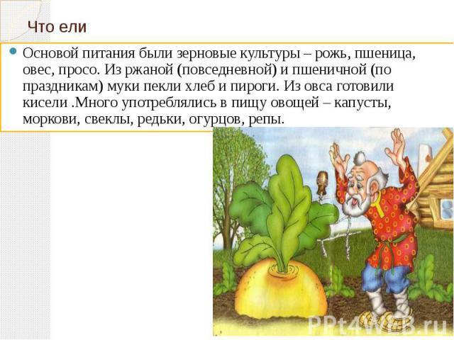Что ели Основой питания были зерновые культуры – рожь, пшеница, овес, просо. Из ржаной (повседневной) и пшеничной (по праздникам) муки пекли хлеб и пироги. Из овса готовили кисели .Много употреблялись в пищу овощей – капусты, моркови, свеклы, редьки…