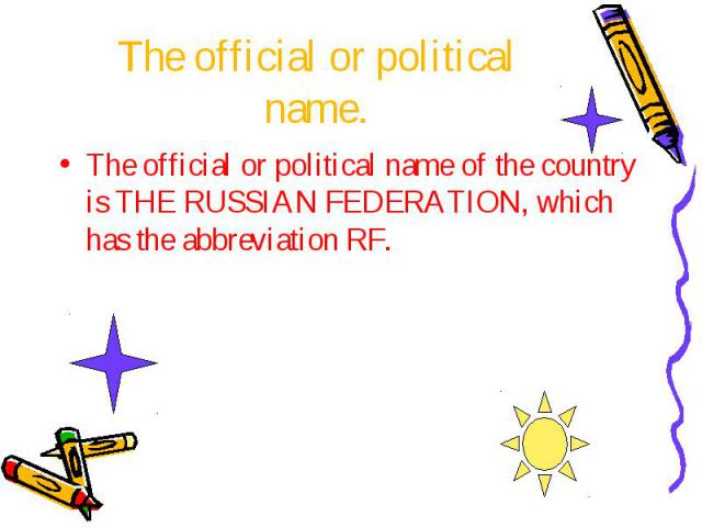 The official or political name. The official or political name of the country is THE RUSSIAN FEDERATION, which has the abbreviation RF.