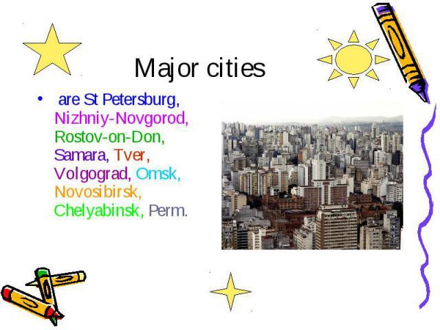 Major cities are St Petersburg, Nizhniy-Novgorod, Rostov-on-Don, Samara, Tver, Volgograd, Omsk, Novosibirsk, Chelyabinsk, Perm.