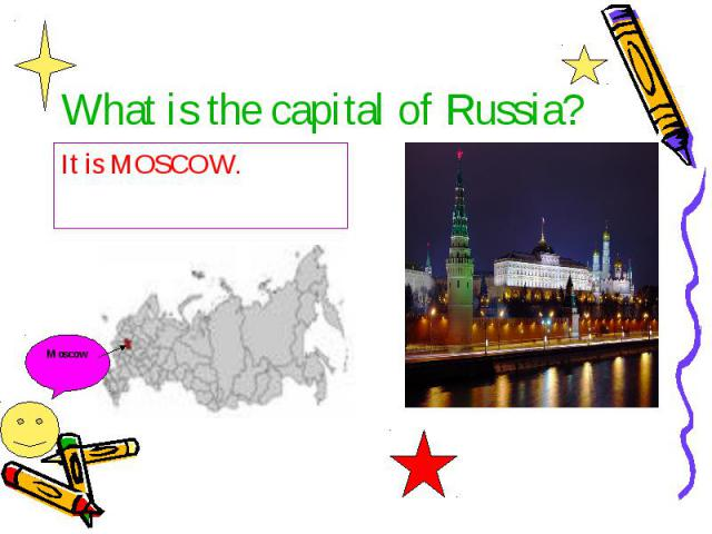 What is the capital of Russia? It is MOSCOW.