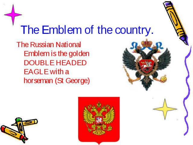 The Emblem of the country. The Russian National Emblem is the golden DOUBLE HEADED EAGLE with a horseman (St George)