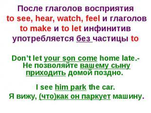 После глаголов восприятия to see, hear, watch, feel и глаголов to make и to let