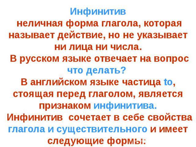 Инфинитив неличная форма глагола, которая называет действие, но не указывает ни лица ни числа. В русском языке отвечает на вопрос что делать? В английском языке частица to, стоящая перед глаголом, является признаком инфинитива. Инфинитив сочетает в …
