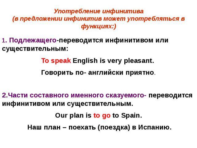 Употребление инфинитива(в предложении инфинитив может употребляться в функциях:) 1. Подлежащего-переводится инфинитивом или существительным: To speak English is very pleasant. Говорить по- английски приятно.2.Части составного именного сказуемого- пе…