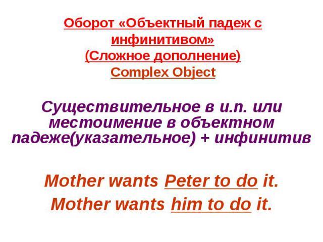 Оборот «Объектный падеж с инфинитивом»(Сложное дополнение)Complex Object Существительное в и.п. или местоимение в объектном падеже(указательное) + инфинитивMother wants Peter to do it.Mother wants him to do it.