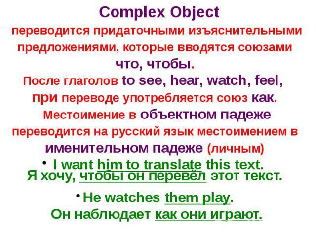 Complex Object переводится придаточными изъяснительными предложениями, которые вводятся союзами что, чтобы.После глаголов to see, hear, watch, feel, при переводе употребляется союз как. Местоимение в объектном падеже переводится на русский язык мест…
