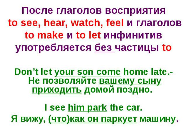 После глаголов восприятия to see, hear, watch, feel и глаголов to make и to let инфинитив употребляется без частицы toDon't let your son come home late.- Не позволяйте вашему сыну приходить домой поздно. I see him park the car. Я вижу, (что)как он п…