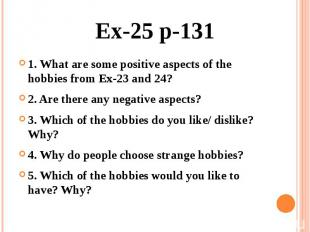 Ex-25 p-131 1. What are some positive aspects of the hobbies from Ex-23 and 24?