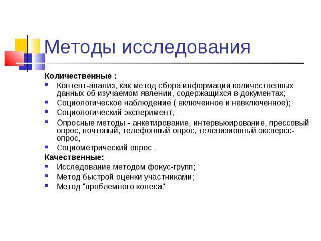 Методы исследования Количественные :Контент-анализ, как метод сбора информации количественных данных об изучаемом явлении, содержащихся в документах;Социологическое наблюдение ( включенное и невключенное);Социологический эксперимент;Опросные методы …