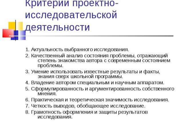Критерии проектно-исследовательской деятельности 1. Актуальность выбранного исследования.2. Качественный анализ состояния проблемы, отражающий степень знакомства автора с современным состоянием проблемы.3. Умение использовать известные результаты и …