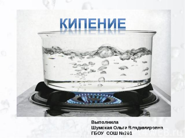 КИПЕНИЕ ВыполнилаШумская Ольга ВладимировнаГБОУ СОШ №201